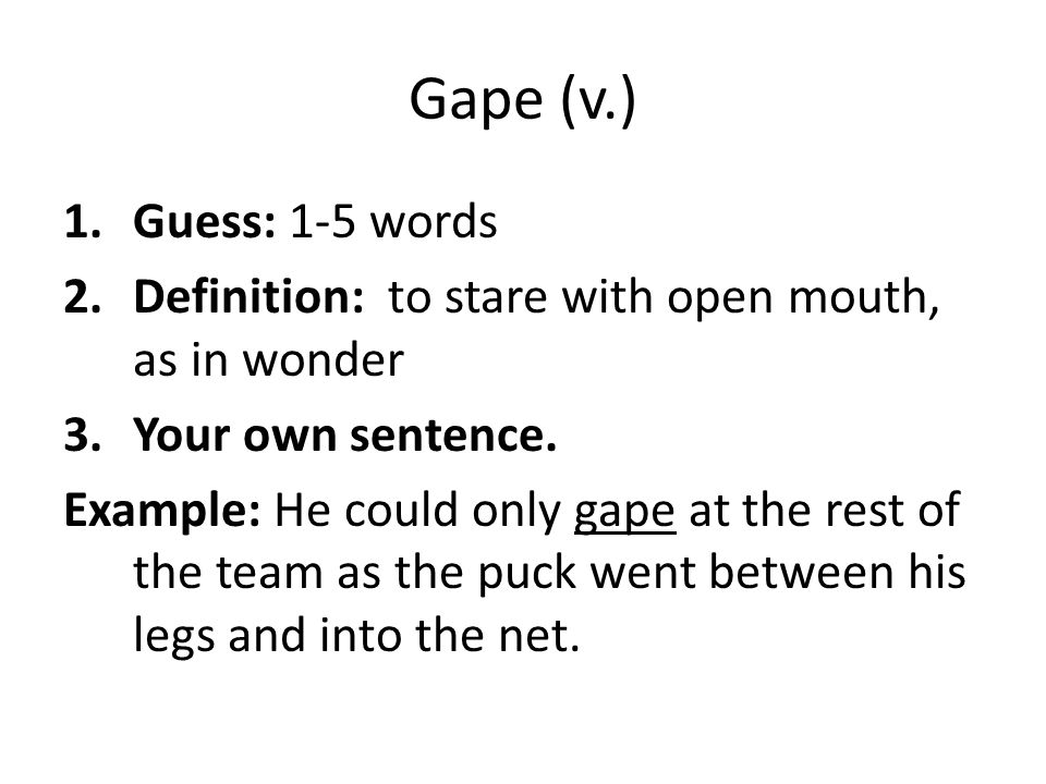 Gape (v.) Guess: 1-5 words. Definition: to stare with open mouth, as in wonder. Your own sentence.