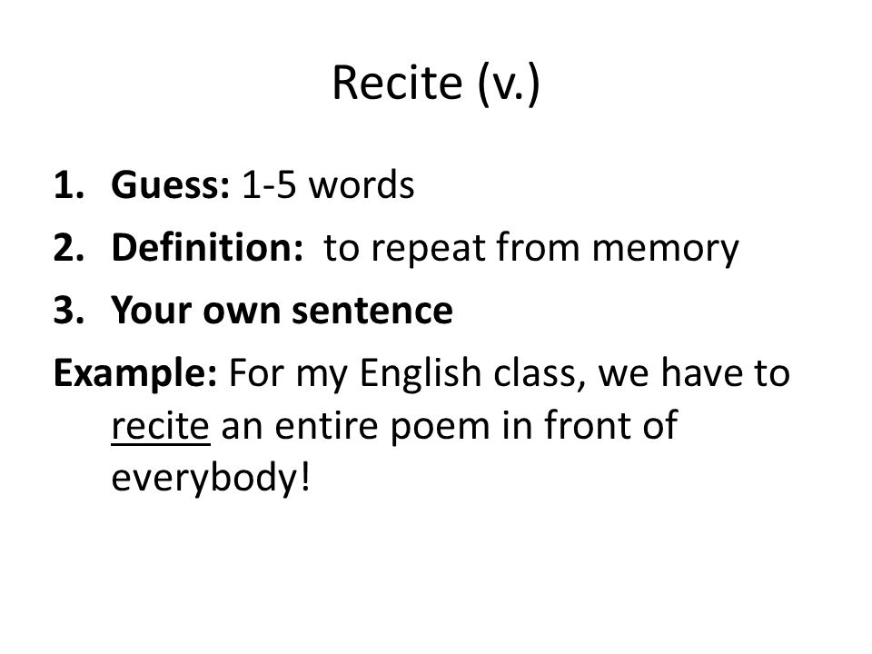 Recite (v.) Guess: 1-5 words Definition: to repeat from memory