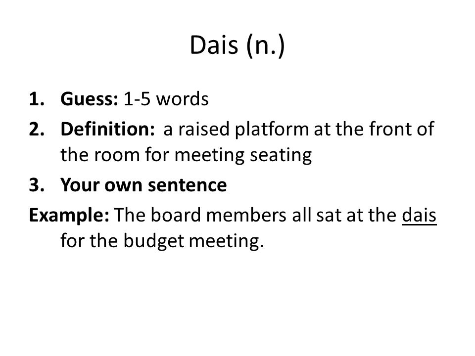 Dais (n.) Guess: 1-5 words. Definition: a raised platform at the front of the room for meeting seating.