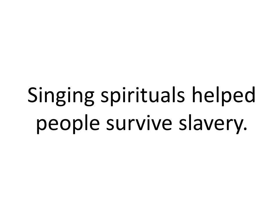 Singing spirituals helped people survive slavery.