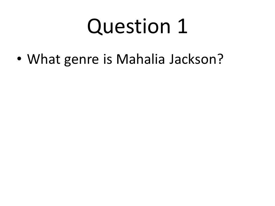 Question 1 What genre is Mahalia Jackson
