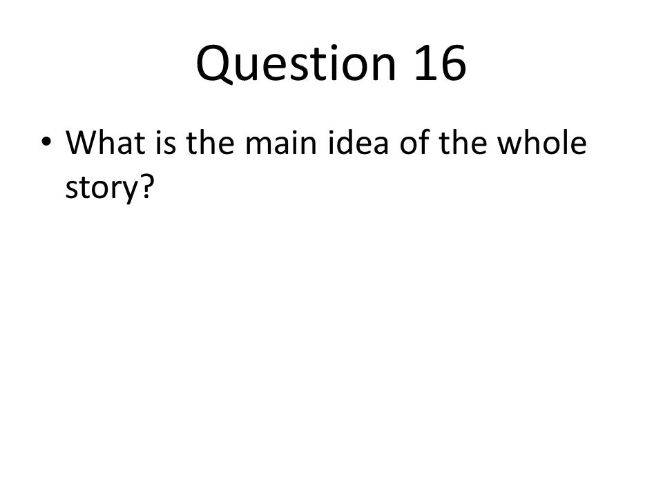 Question 16 What is the main idea of the whole story