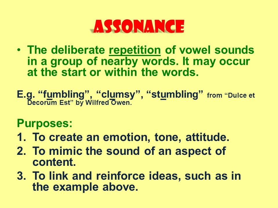 Assonance The deliberate repetition of vowel sounds in a group of nearby words. It may occur at the start or within the words.
