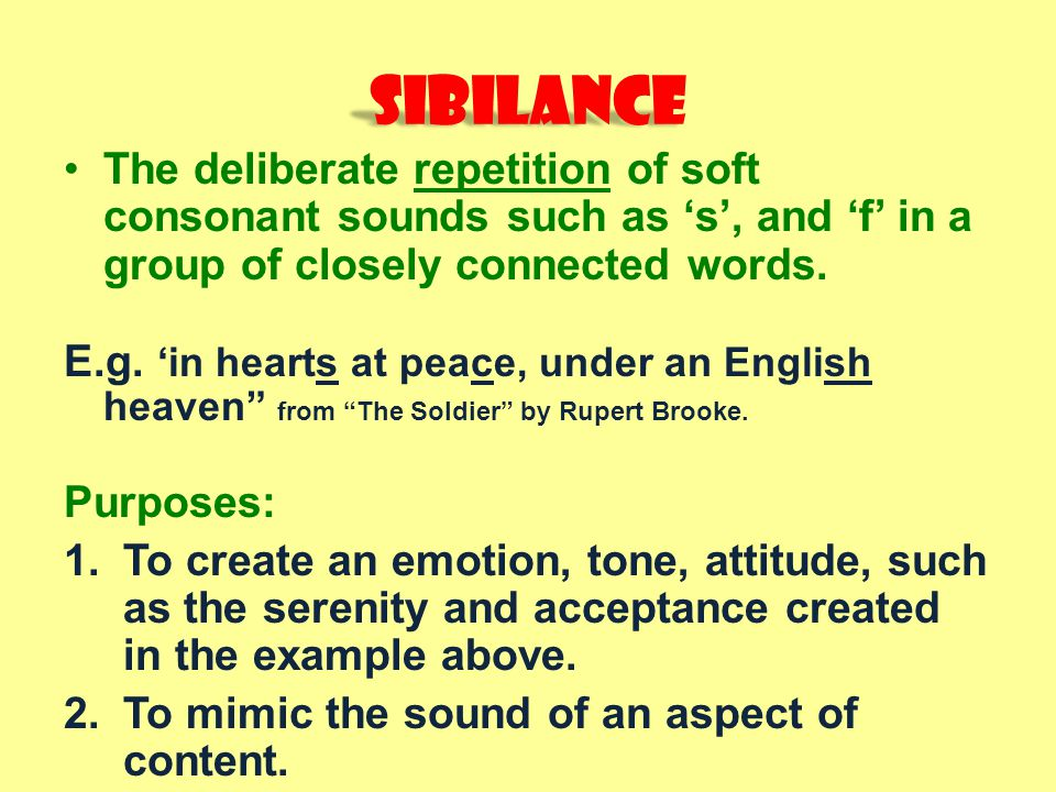 Sibilance The deliberate repetition of soft consonant sounds such as 's', and 'f' in a group of closely connected words.