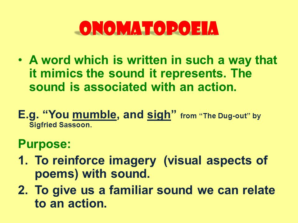 Onomatopoeia A word which is written in such a way that it mimics the sound it represents. The sound is associated with an action.