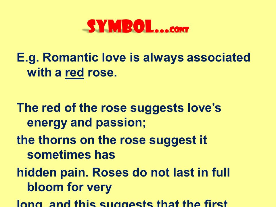 Symbol...cont E.g. Romantic love is always associated with a red rose.