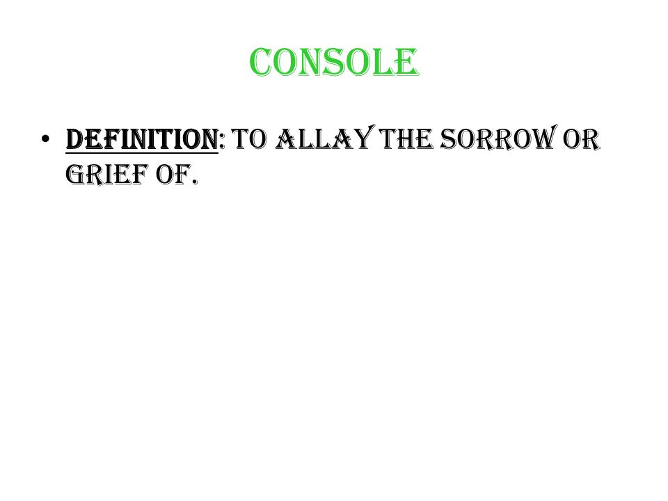 Console Definition: To allay the sorrow or grief of.