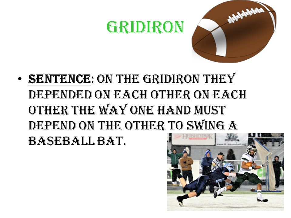 Gridiron Sentence: On the gridiron they depended on each other on each other the way one hand must depend on the other to swing a baseball bat.