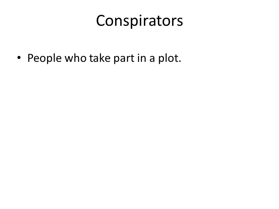 Conspirators People who take part in a plot.