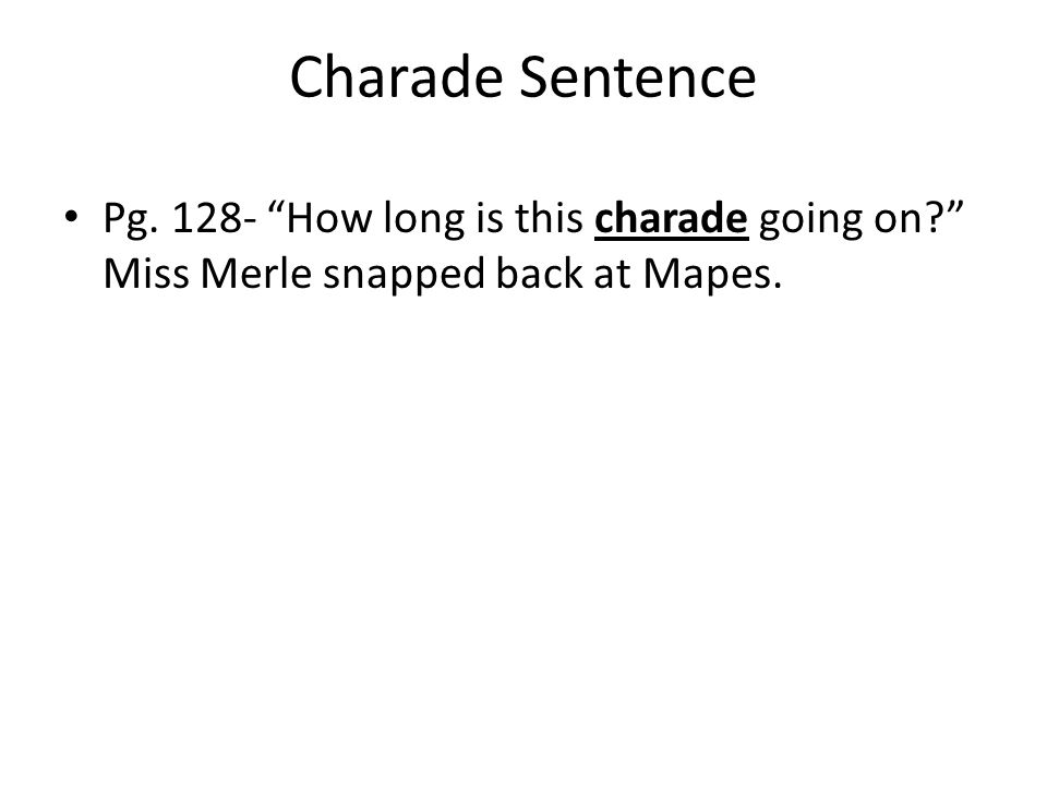 Charade Sentence Pg. 128- How long is this charade going on Miss Merle snapped back at Mapes.