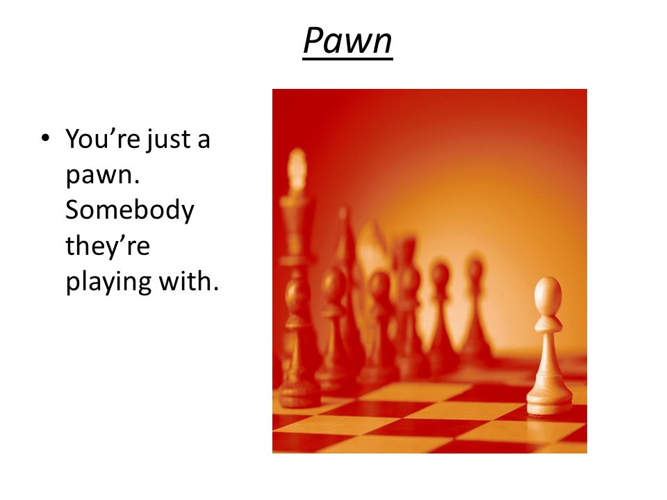 Pawn You're just a pawn. Somebody they're playing with.