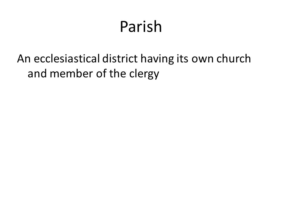 Parish An ecclesiastical district having its own church and member of the clergy