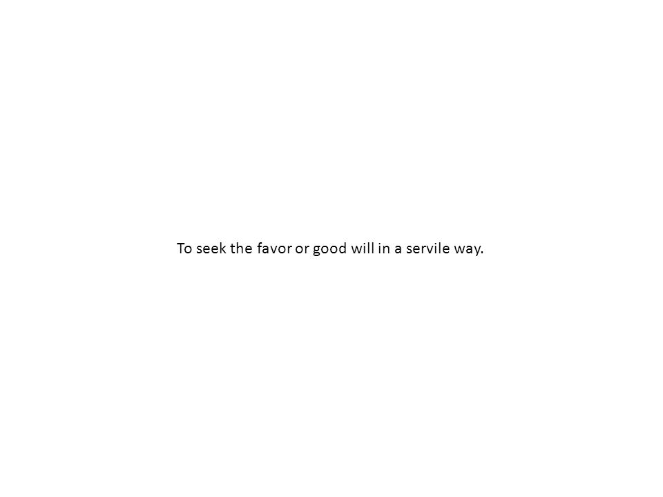 To seek the favor or good will in a servile way.