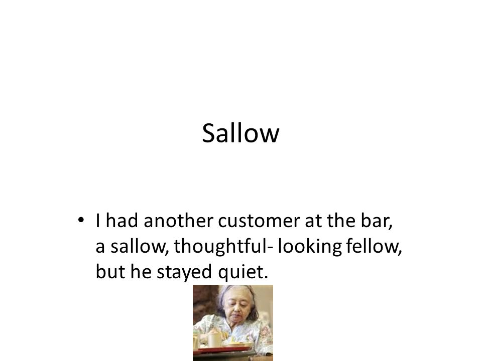 Sallow I had another customer at the bar, a sallow, thoughtful- looking fellow, but he stayed quiet.