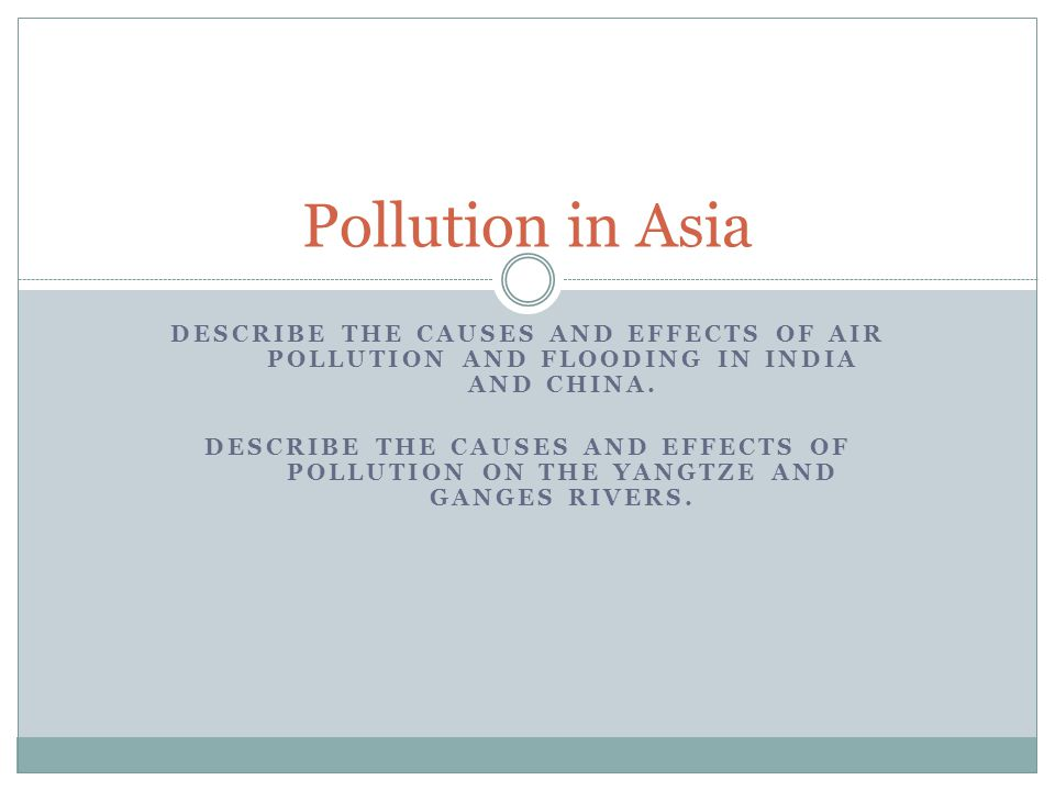 Pollution in Asia Describe the causes and effects of air pollution and flooding in India and China.