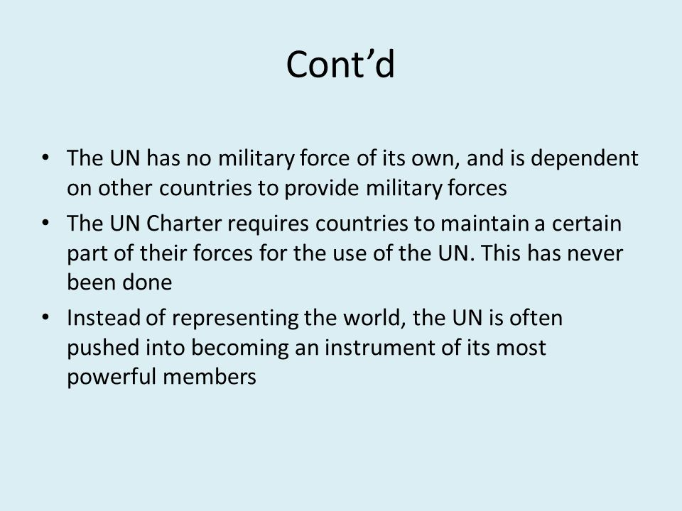 Cont'd The UN has no military force of its own, and is dependent on other countries to provide military forces.