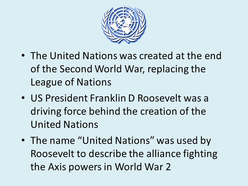 The United Nations was created at the end of the Second World War, replacing the League of Nations
