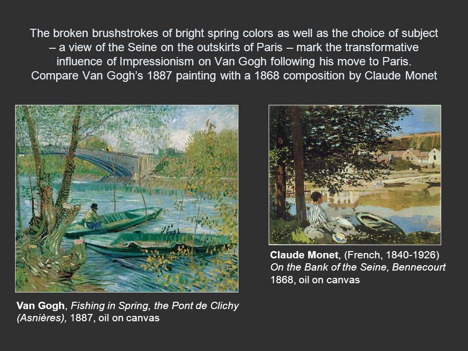 The broken brushstrokes of bright spring colors as well as the choice of subject – a view of the Seine on the outskirts of Paris – mark the transformative influence of Impressionism on Van Gogh following his move to Paris. Compare Van Gogh's 1887 painting with a 1868 composition by Claude Monet