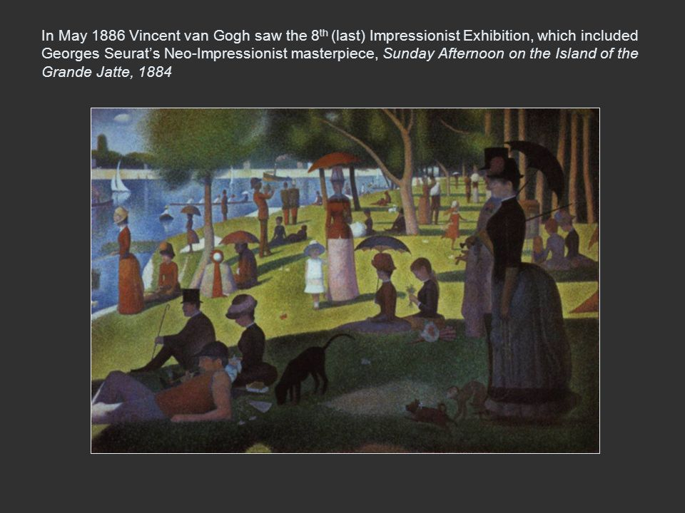 In May 1886 Vincent van Gogh saw the 8th (last) Impressionist Exhibition, which included Georges Seurat's Neo-Impressionist masterpiece, Sunday Afternoon on the Island of the Grande Jatte, 1884
