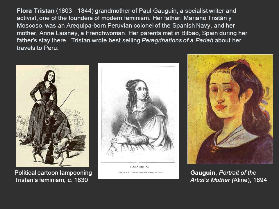 Flora Tristan (1803 - 1844) grandmother of Paul Gauguin, a socialist writer and activist, one of the founders of modern feminism. Her father, Mariano Tristán y Moscoso, was an Arequipa-born Peruvian colonel of the Spanish Navy, and her mother, Anne Laisney, a Frenchwoman. Her parents met in Bilbao, Spain during her father s stay there. Tristan wrote best selling Peregrinations of a Pariah about her travels to Peru.