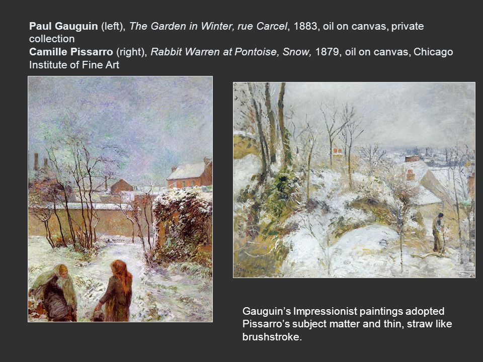 Paul Gauguin (left), The Garden in Winter, rue Carcel, 1883, oil on canvas, private collection Camille Pissarro (right), Rabbit Warren at Pontoise, Snow, 1879, oil on canvas, Chicago Institute of Fine Art