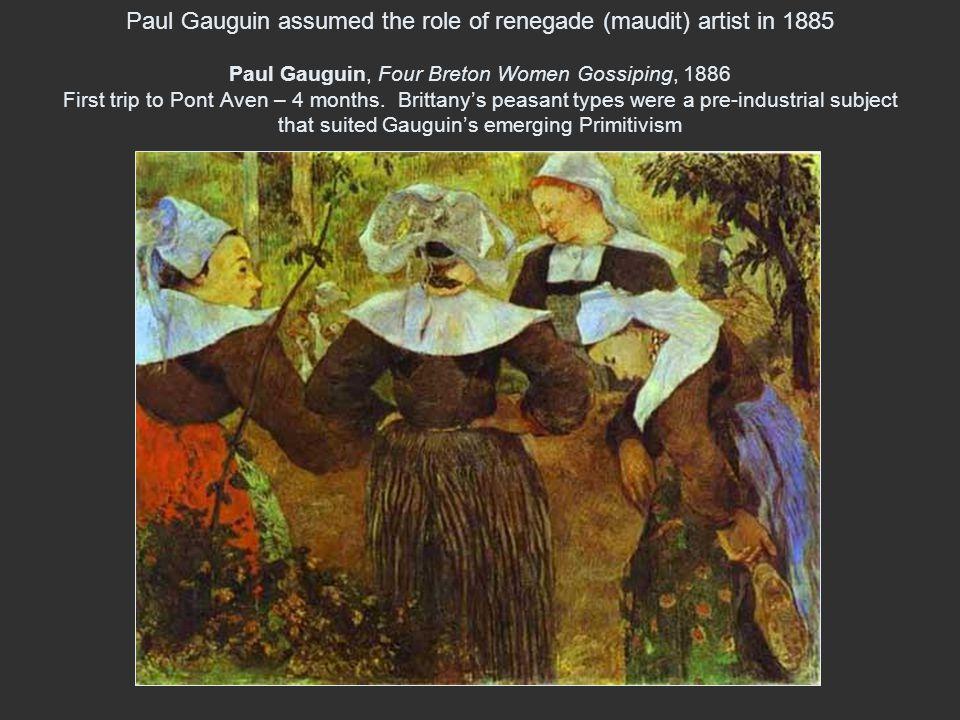 Paul Gauguin assumed the role of renegade (maudit) artist in 1885 Paul Gauguin, Four Breton Women Gossiping, 1886 First trip to Pont Aven – 4 months.