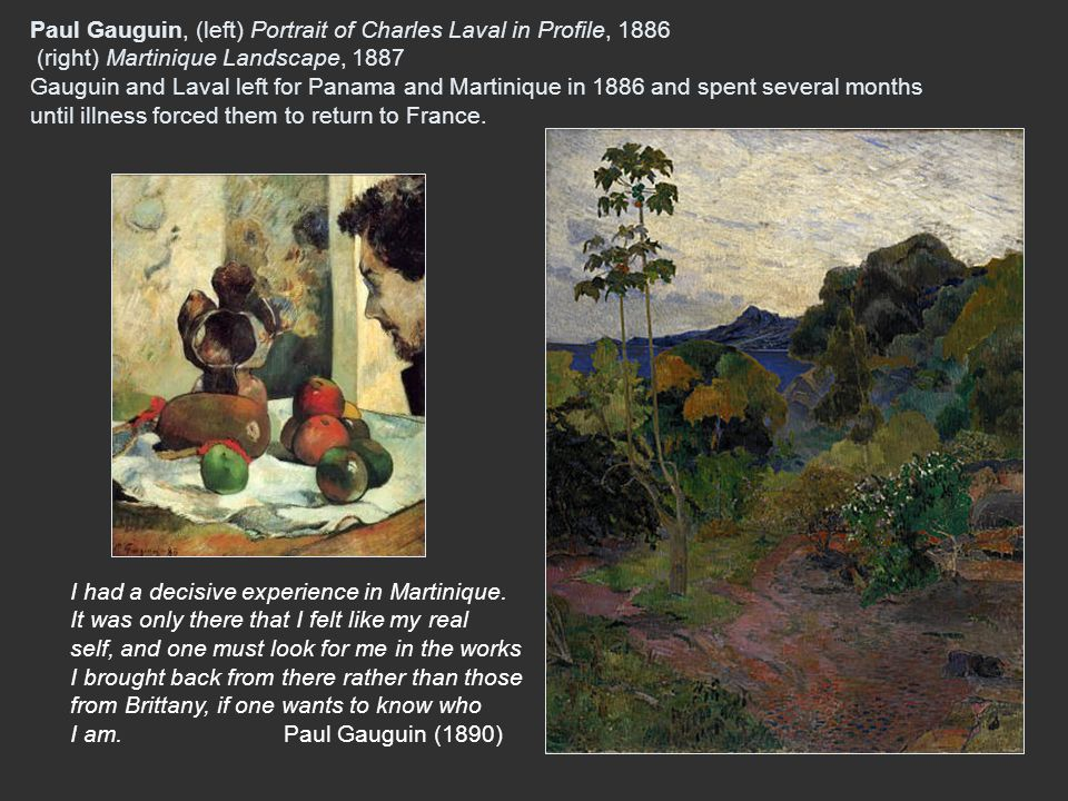 Paul Gauguin, (left) Portrait of Charles Laval in Profile, 1886 (right) Martinique Landscape, 1887 Gauguin and Laval left for Panama and Martinique in 1886 and spent several months until illness forced them to return to France.