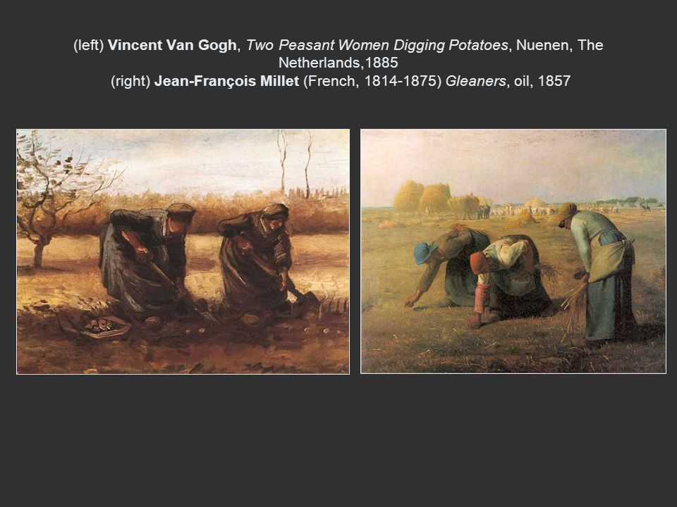 (left) Vincent Van Gogh, Two Peasant Women Digging Potatoes, Nuenen, The Netherlands,1885 (right) Jean-François Millet (French, 1814-1875) Gleaners, oil, 1857