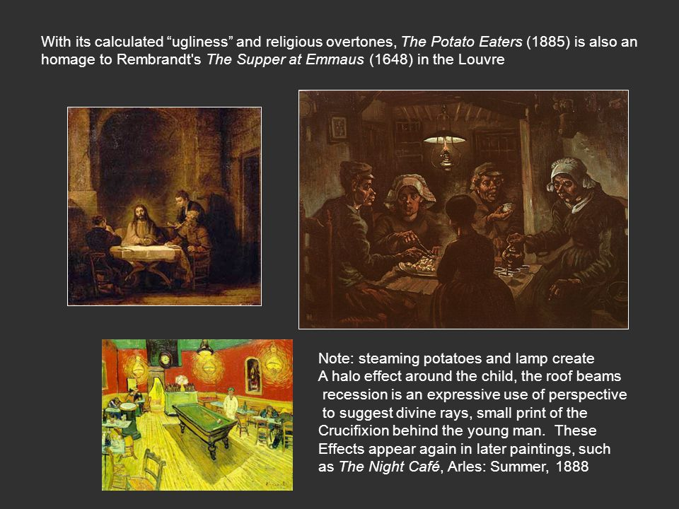 With its calculated ugliness and religious overtones, The Potato Eaters (1885) is also an homage to Rembrandt s The Supper at Emmaus (1648) in the Louvre