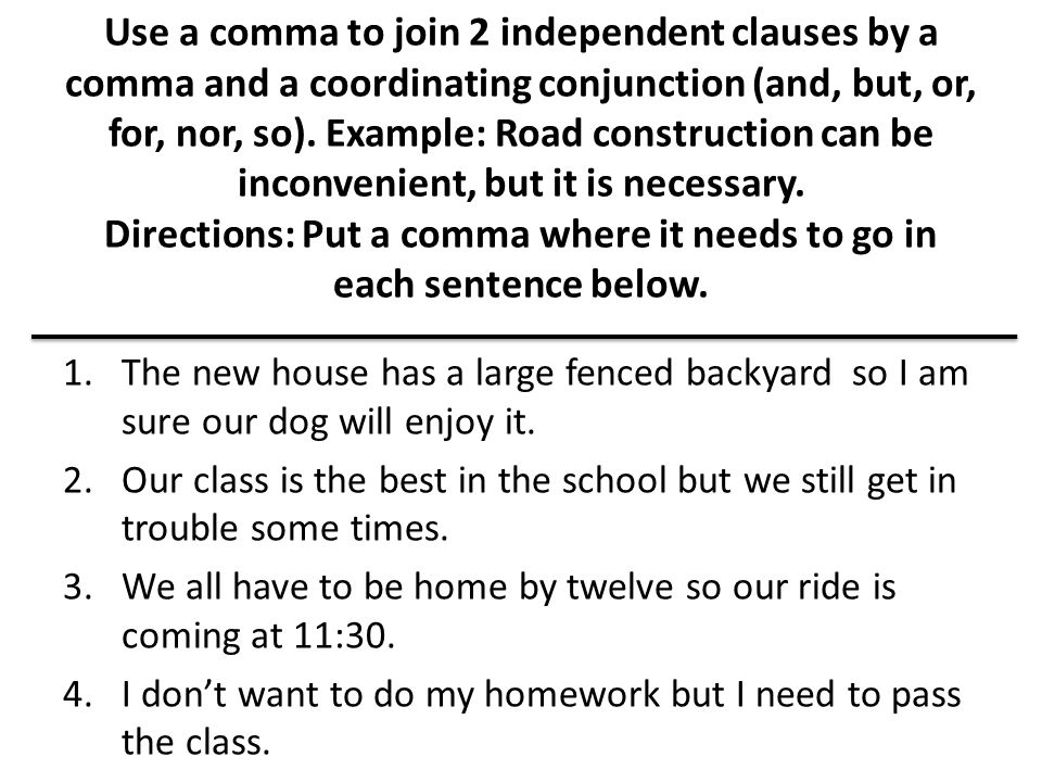 Use a comma to join 2 independent clauses by a comma and a coordinating conjunction (and, but, or, for, nor, so). Example: Road construction can be inconvenient, but it is necessary. Directions: Put a comma where it needs to go in each sentence below.