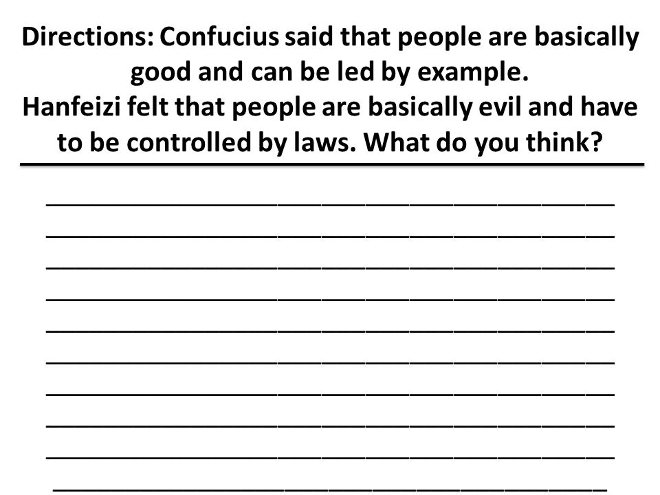 Directions: Confucius said that people are basically good and can be led by example. Hanfeizi felt that people are basically evil and have to be controlled by laws. What do you think