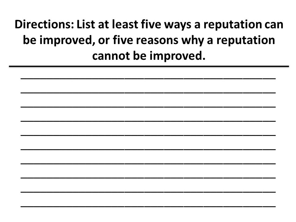 Directions: List at least five ways a reputation can be improved, or five reasons why a reputation cannot be improved.