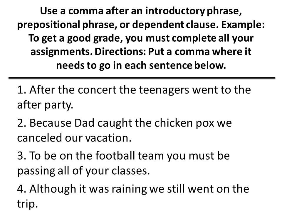 Use a comma after an introductory phrase, prepositional phrase, or dependent clause. Example: To get a good grade, you must complete all your assignments. Directions: Put a comma where it needs to go in each sentence below.