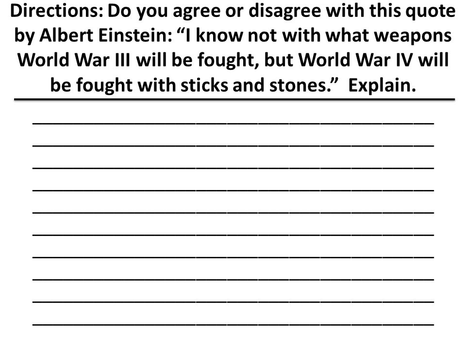 Directions: Do you agree or disagree with this quote by Albert Einstein: I know not with what weapons World War III will be fought, but World War IV will be fought with sticks and stones. Explain.