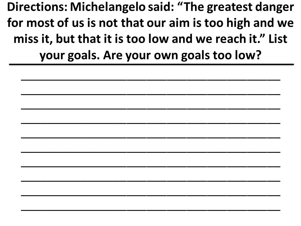 Directions: Michelangelo said: The greatest danger for most of us is not that our aim is too high and we miss it, but that it is too low and we reach it. List your goals. Are your own goals too low