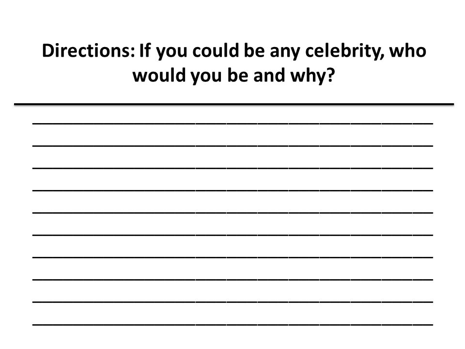 Directions: If you could be any celebrity, who would you be and why
