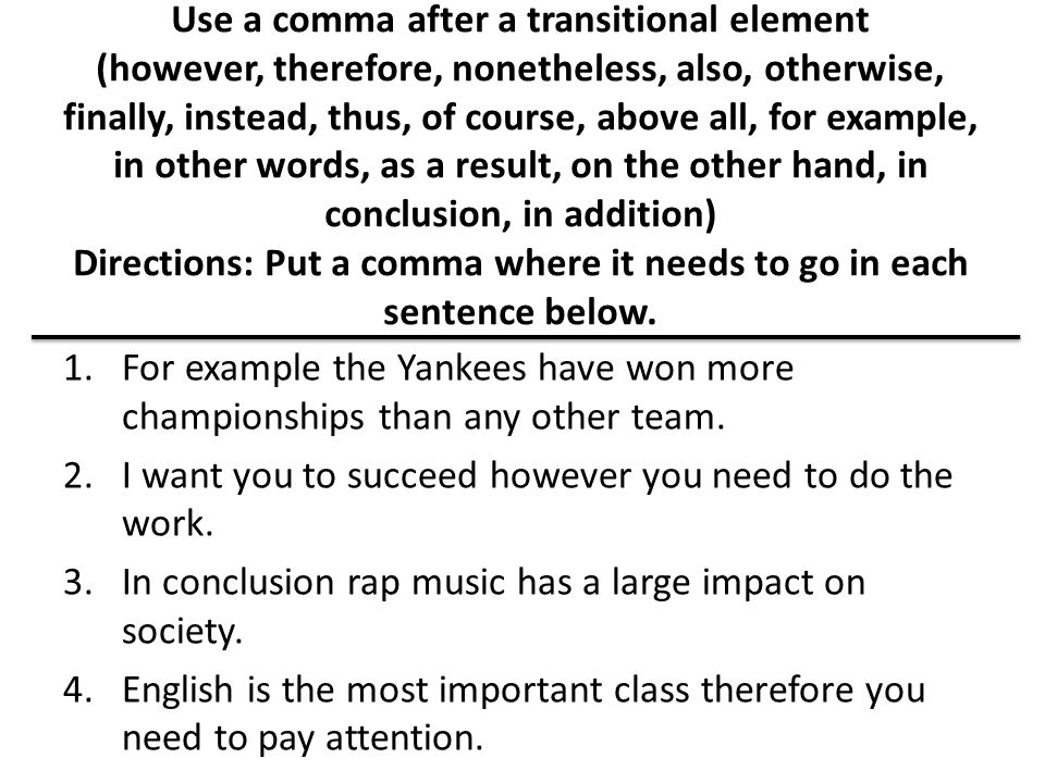 Use a comma after a transitional element (however, therefore, nonetheless, also, otherwise, finally, instead, thus, of course, above all, for example, in other words, as a result, on the other hand, in conclusion, in addition) Directions: Put a comma where it needs to go in each sentence below.