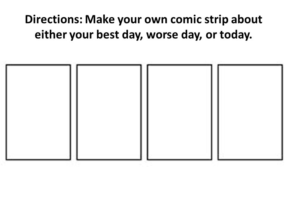 Directions: Make your own comic strip about either your best day, worse day, or today.