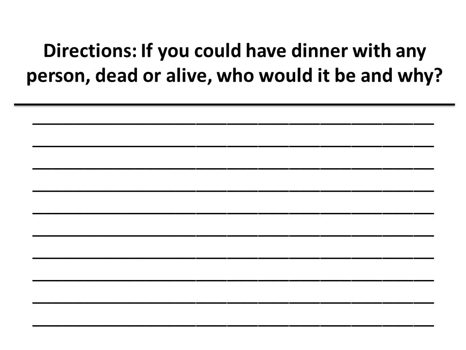 Directions: If you could have dinner with any person, dead or alive, who would it be and why