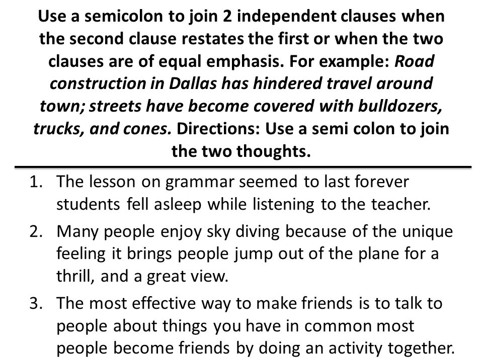 Use a semicolon to join 2 independent clauses when the second clause restates the first or when the two clauses are of equal emphasis. For example: Road construction in Dallas has hindered travel around town; streets have become covered with bulldozers, trucks, and cones. Directions: Use a semi colon to join the two thoughts.