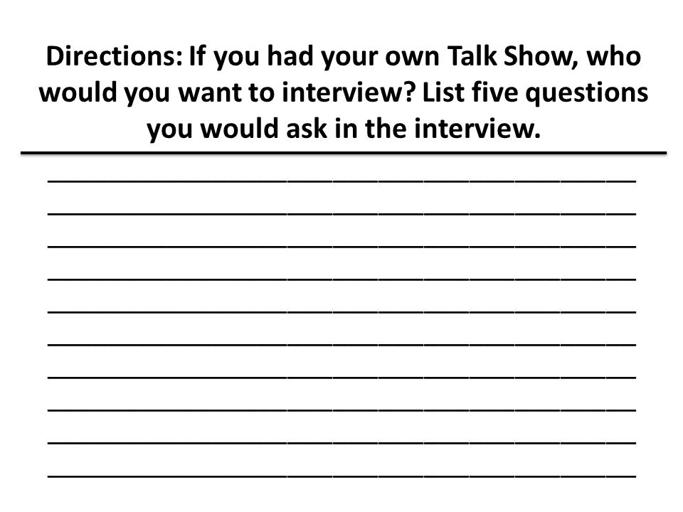 Directions: If you had your own Talk Show, who would you want to interview List five questions you would ask in the interview.