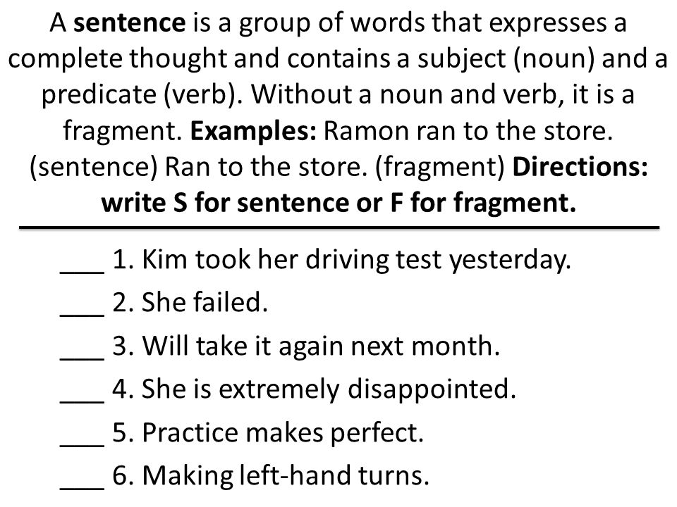 A sentence is a group of words that expresses a complete thought and contains a subject (noun) and a predicate (verb). Without a noun and verb, it is a fragment. Examples: Ramon ran to the store. (sentence) Ran to the store. (fragment) Directions: write S for sentence or F for fragment.
