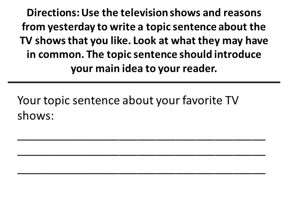Directions: Use the television shows and reasons from yesterday to write a topic sentence about the TV shows that you like. Look at what they may have in common. The topic sentence should introduce your main idea to your reader.