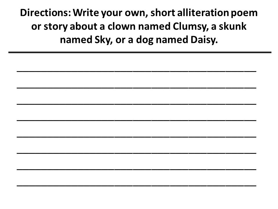 Directions: Write your own, short alliteration poem or story about a clown named Clumsy, a skunk named Sky, or a dog named Daisy.
