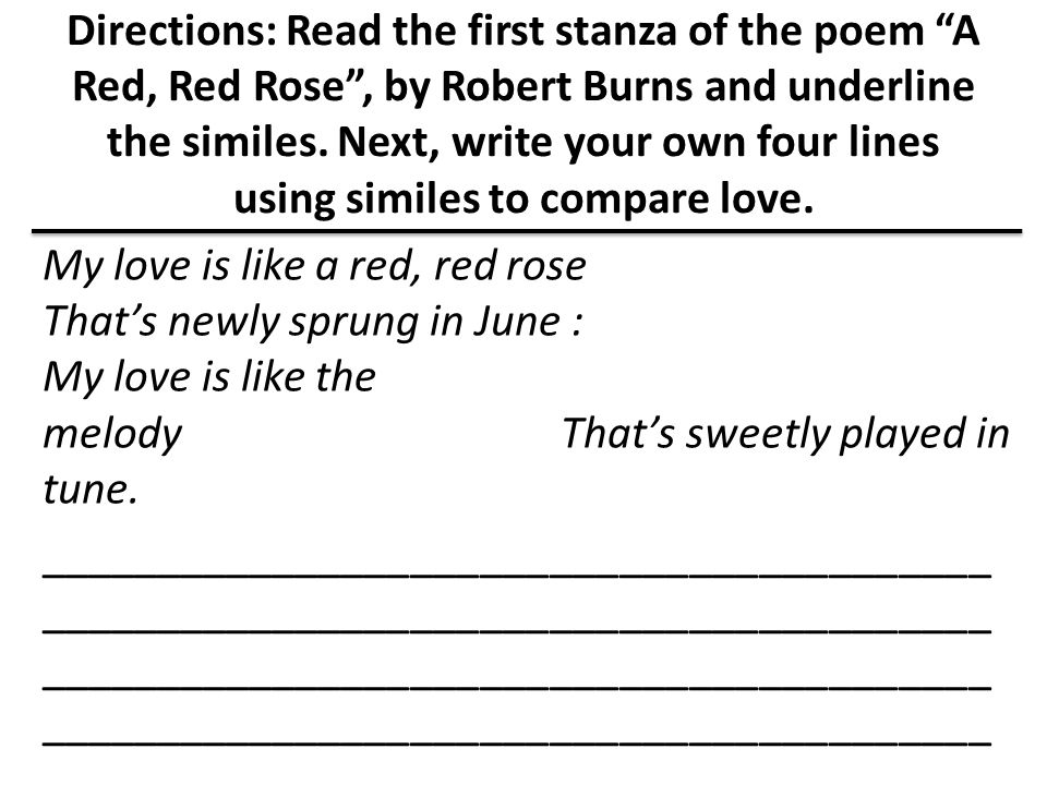 Directions: Read the first stanza of the poem A Red, Red Rose , by Robert Burns and underline the similes. Next, write your own four lines using similes to compare love.