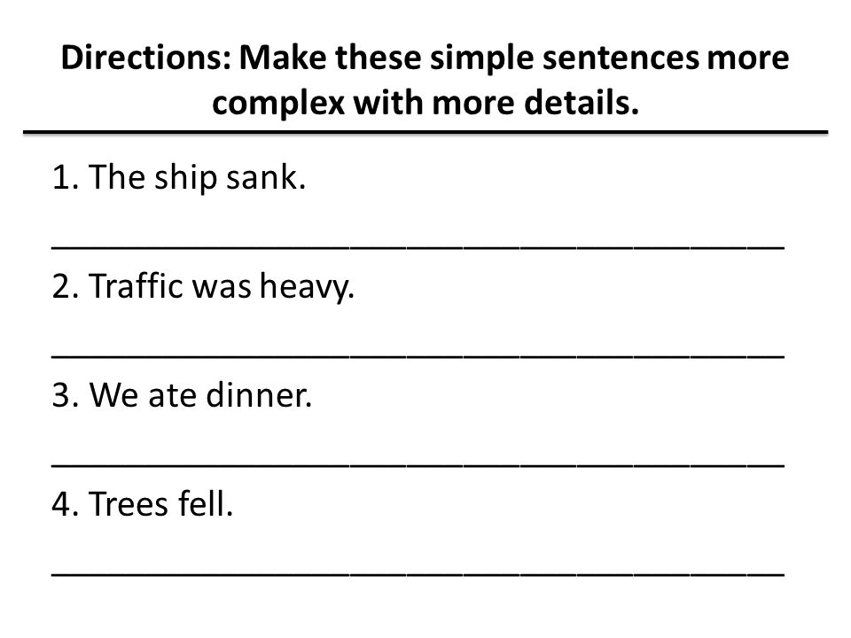 Directions: Make these simple sentences more complex with more details.