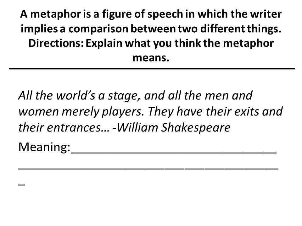 A metaphor is a figure of speech in which the writer implies a comparison between two different things. Directions: Explain what you think the metaphor means.