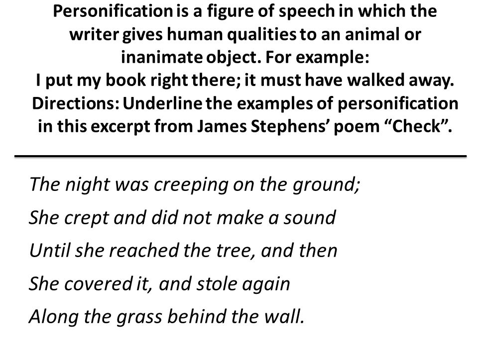 Personification is a figure of speech in which the writer gives human qualities to an animal or inanimate object. For example: I put my book right there; it must have walked away. Directions: Underline the examples of personification in this excerpt from James Stephens' poem Check .