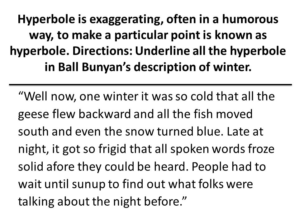 Hyperbole is exaggerating, often in a humorous way, to make a particular point is known as hyperbole. Directions: Underline all the hyperbole in Ball Bunyan's description of winter.
