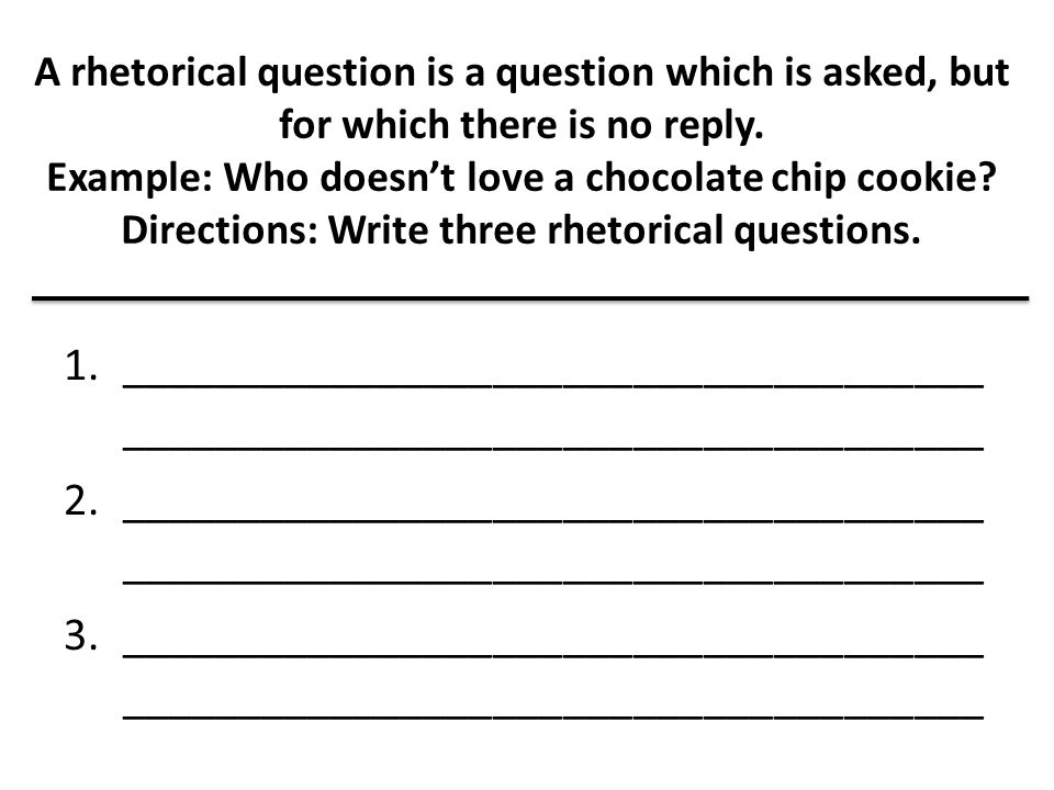 A rhetorical question is a question which is asked, but for which there is no reply. Example: Who doesn't love a chocolate chip cookie Directions: Write three rhetorical questions.